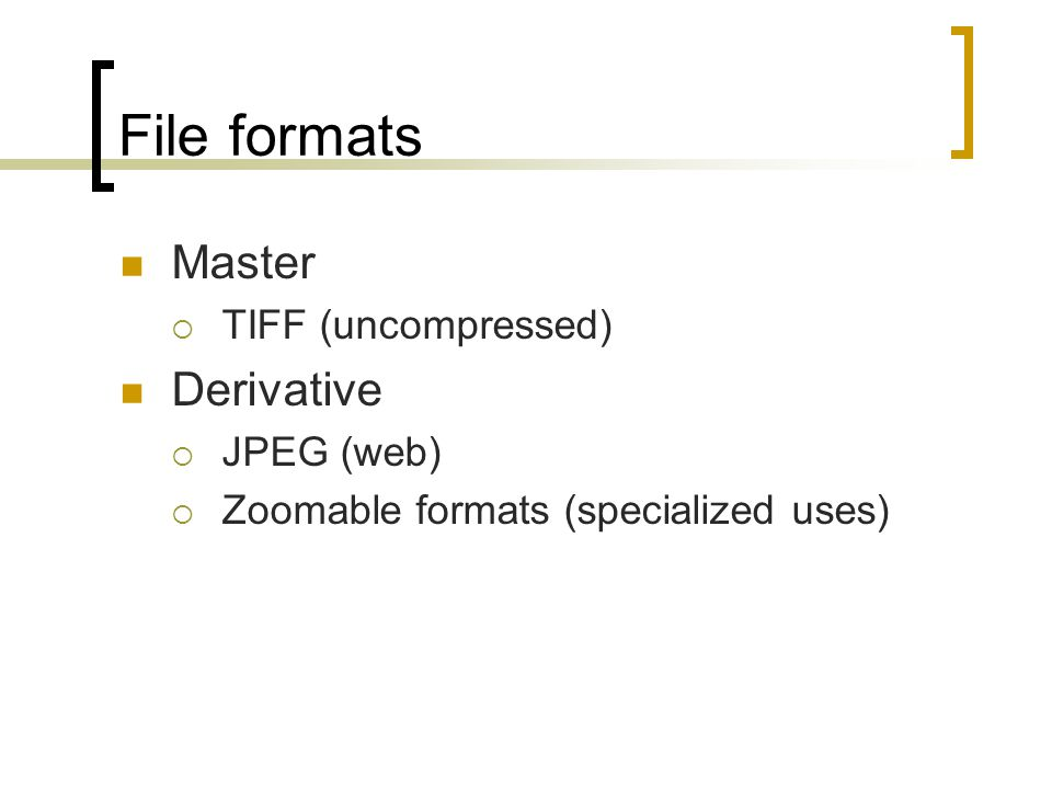 File formats Master  TIFF (uncompressed) Derivative  JPEG (web)  Zoomable formats (specialized uses)