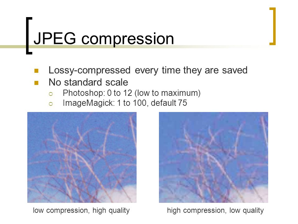 JPEG compression Lossy-compressed every time they are saved No standard scale  Photoshop: 0 to 12 (low to maximum)  ImageMagick: 1 to 100, default 7