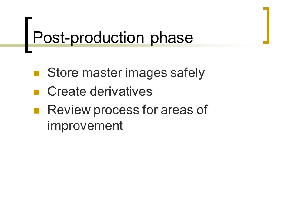 Post-production phase Store master images safely Create derivatives Review process for areas of improvement