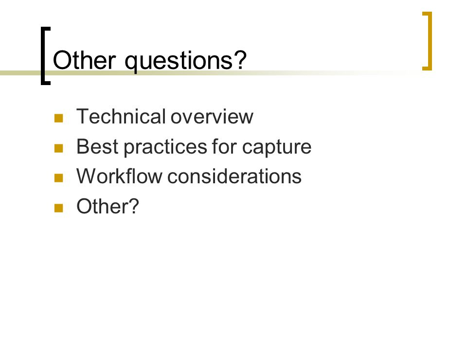Other questions Technical overview Best practices for capture Workflow considerations Other