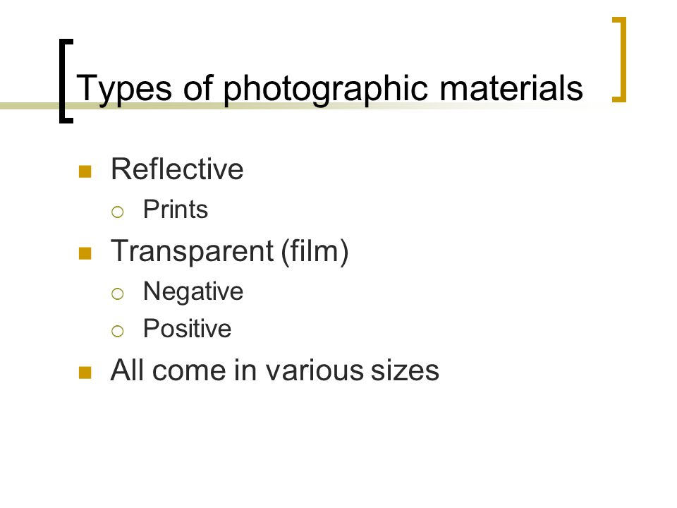 Types of photographic materials Reflective  Prints Transparent (film)  Negative  Positive All come in various sizes