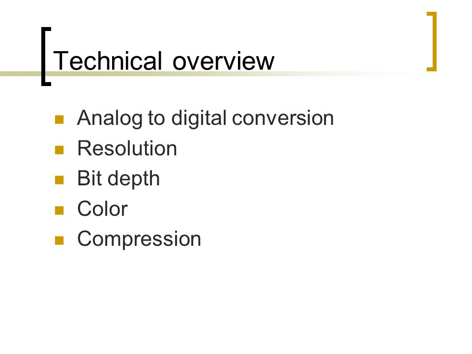 Technical overview Analog to digital conversion Resolution Bit depth Color Compression