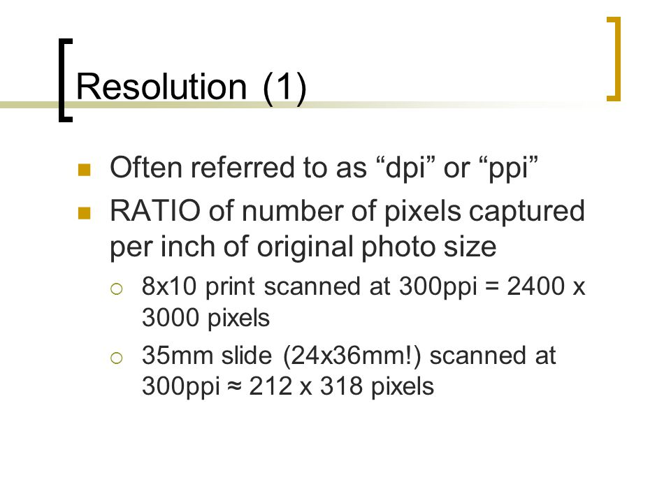 Resolution (1) Often referred to as dpi or ppi RATIO of number of pixels captured per inch of original photo size  8x10 print scanned at 300ppi = 2400 x 3000 pixels  35mm slide (24x36mm!) scanned at 300ppi ≈ 212 x 318 pixels