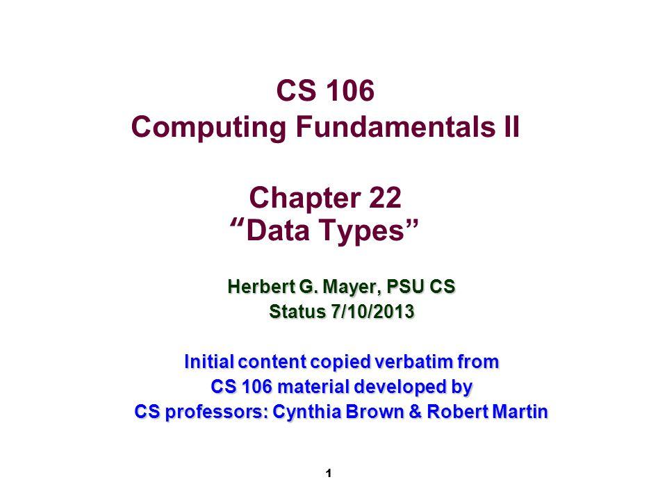 1 CS 106 Computing Fundamentals II Chapter 22 Data Types Herbert G.