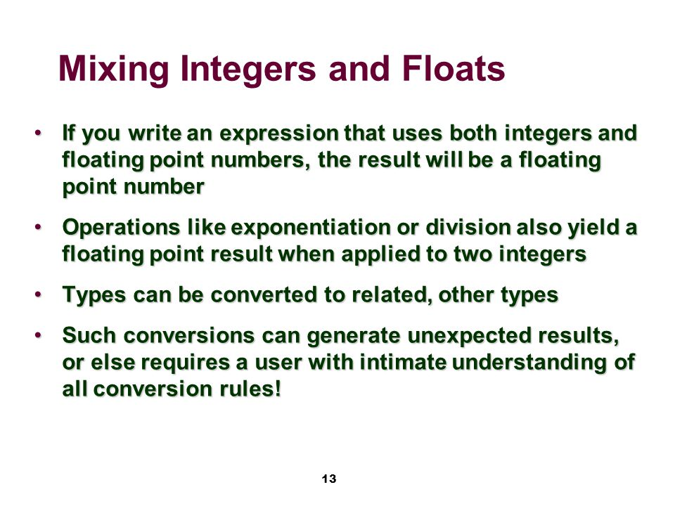 13 Mixing Integers and Floats If you write an expression that uses both integers and floating point numbers, the result will be a floating point numberIf you write an expression that uses both integers and floating point numbers, the result will be a floating point number Operations like exponentiation or division also yield a floating point result when applied to two integersOperations like exponentiation or division also yield a floating point result when applied to two integers Types can be converted to related, other typesTypes can be converted to related, other types Such conversions can generate unexpected results, or else requires a user with intimate understanding of all conversion rules!Such conversions can generate unexpected results, or else requires a user with intimate understanding of all conversion rules!