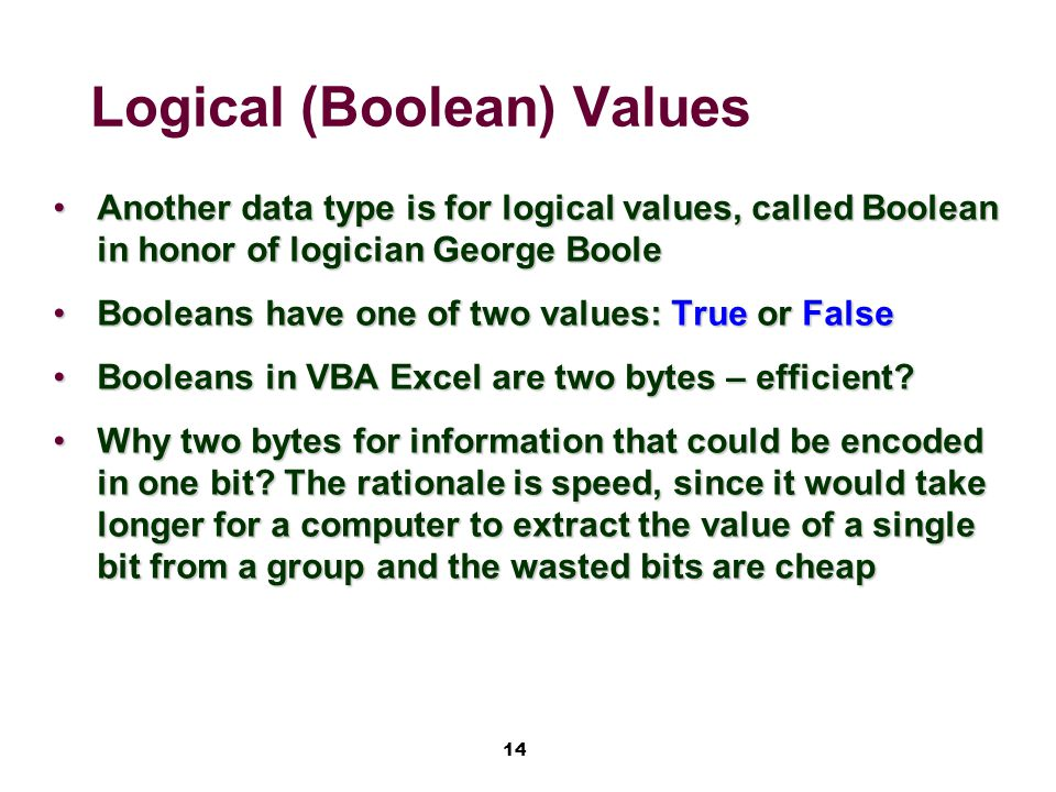 14 Logical (Boolean) Values Another data type is for logical values, called Boolean in honor of logician George BooleAnother data type is for logical values, called Boolean in honor of logician George Boole Booleans have one of two values: True or FalseBooleans have one of two values: True or False Booleans in VBA Excel are two bytes – efficient?Booleans in VBA Excel are two bytes – efficient.