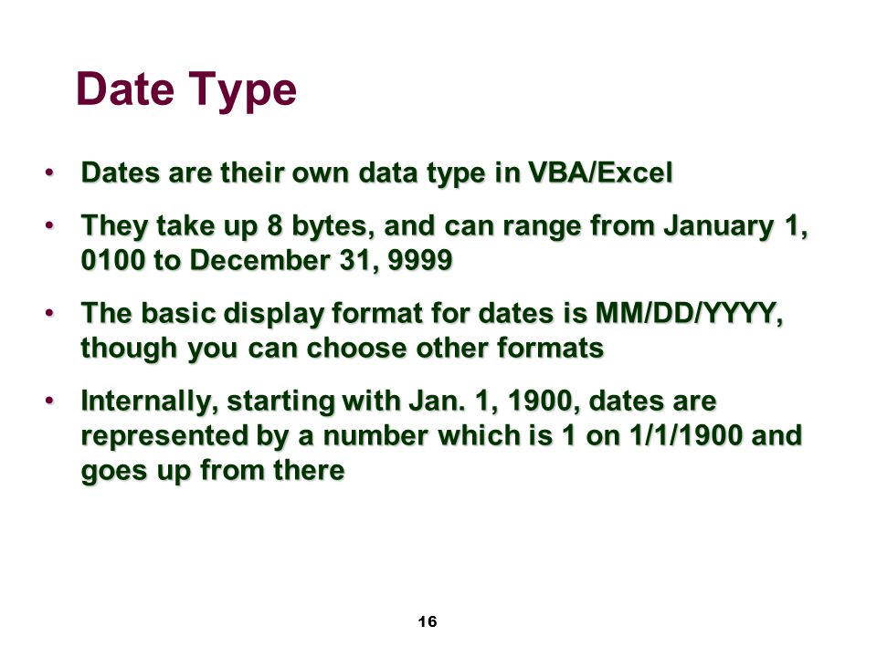 16 Date Type Dates are their own data type in VBA/ExcelDates are their own data type in VBA/Excel They take up 8 bytes, and can range from January 1, 0100 to December 31, 9999They take up 8 bytes, and can range from January 1, 0100 to December 31, 9999 The basic display format for dates is MM/DD/YYYY, though you can choose other formatsThe basic display format for dates is MM/DD/YYYY, though you can choose other formats Internally, starting with Jan.