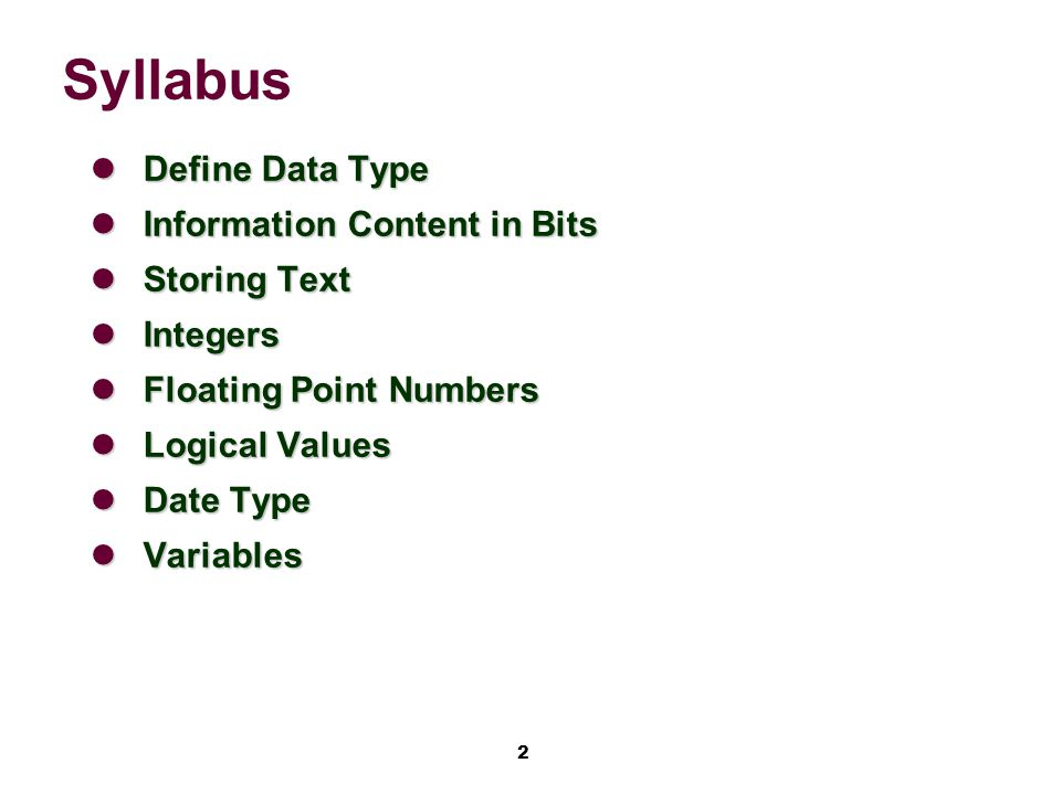 2 Syllabus Define Data Type Define Data Type Information Content in Bits Information Content in Bits Storing Text Storing Text Integers Integers Floating Point Numbers Floating Point Numbers Logical Values Logical Values Date Type Date Type Variables Variables