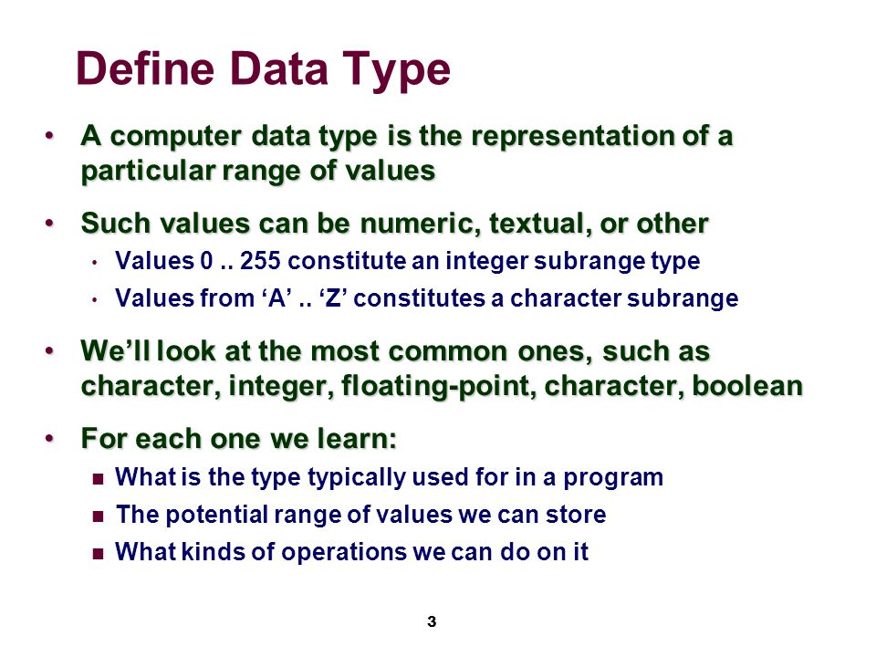 3 Define Data Type A computer data type is the representation of a particular range of valuesA computer data type is the representation of a particular range of values Such values can be numeric, textual, or otherSuch values can be numeric, textual, or other Values 0..
