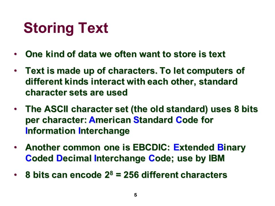 5 Storing Text One kind of data we often want to store is textOne kind of data we often want to store is text Text is made up of characters.