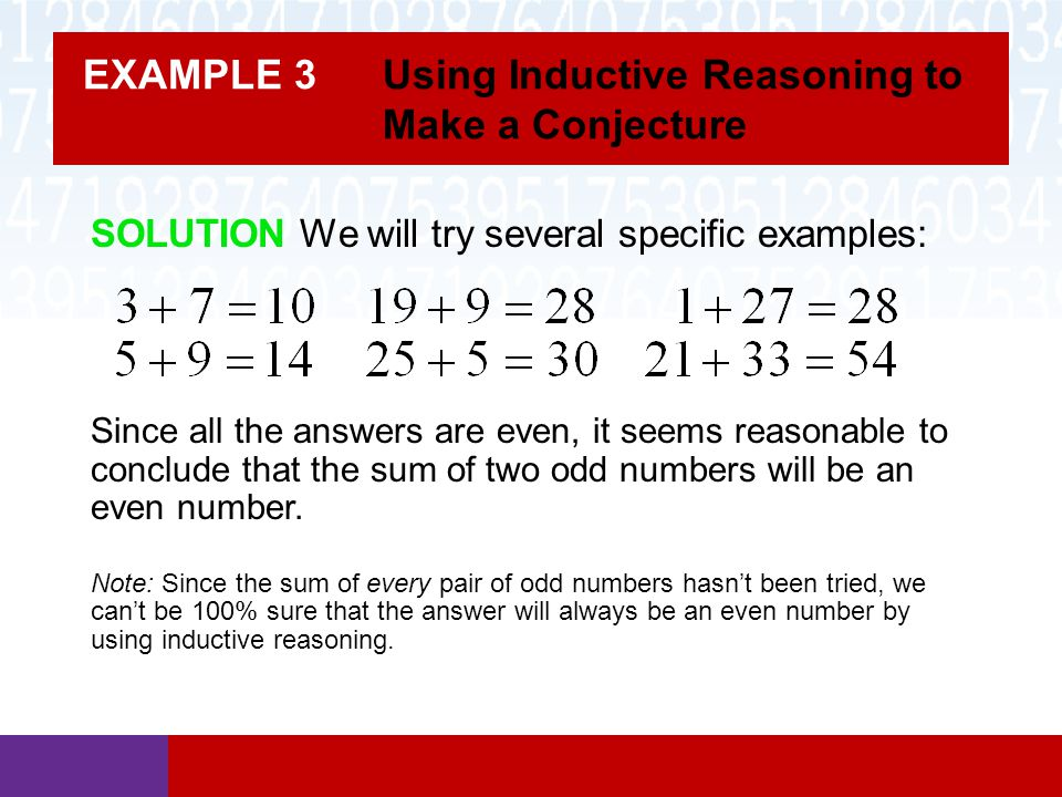 EXAMPLE 3 Using Inductive Reasoning to Make a Conjecture Since all the answers are even, it seems reasonable to conclude that the sum of two odd numbe