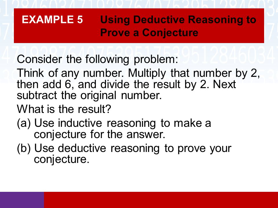 EXAMPLE 5 Using Deductive Reasoning to Prove a Conjecture Consider the following problem: Think of any number. Multiply that number by 2, then add 6,