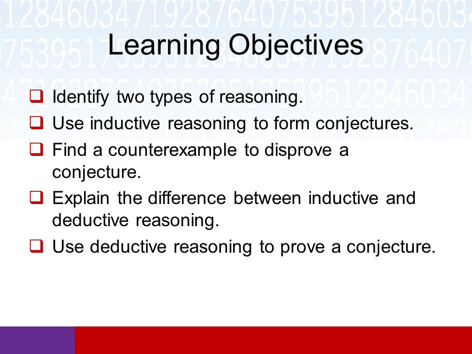 Learning Objectives  Identify two types of reasoning.  Use inductive reasoning to form conjectures.  Find a counterexample to disprove a conjecture