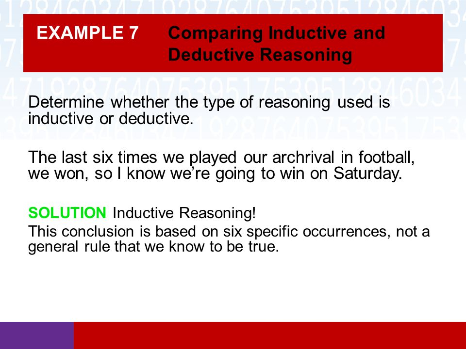 EXAMPLE 7 Comparing Inductive and Deductive Reasoning Determine whether the type of reasoning used is inductive or deductive. The last six times we pl