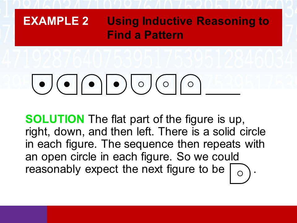 EXAMPLE 2 Using Inductive Reasoning to Find a Pattern SOLUTION The flat part of the figure is up, right, down, and then left. There is a solid circle