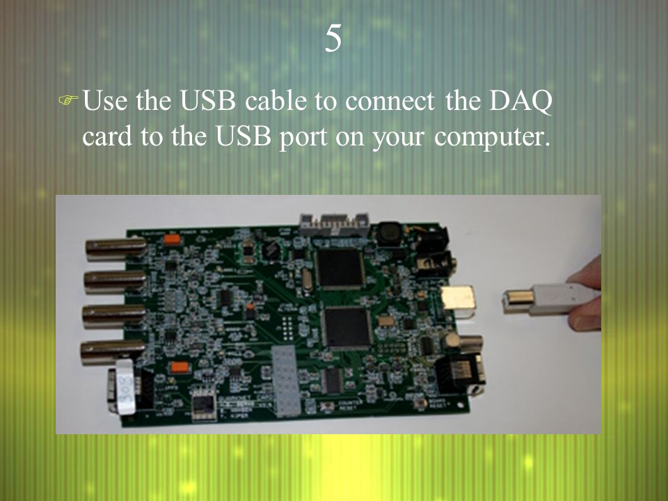 55 F Use the USB cable to connect the DAQ card to the USB port on your computer.