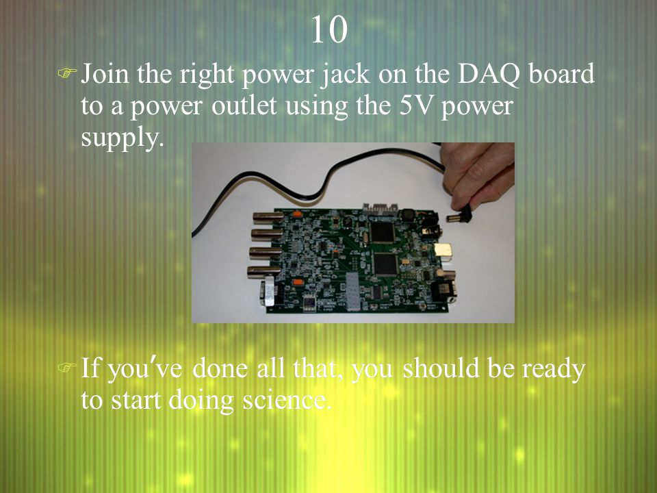 10 F Join the right power jack on the DAQ board to a power outlet using the 5V power supply.