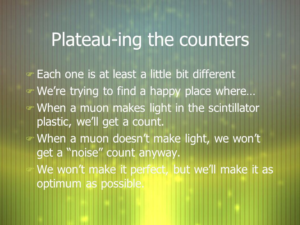 Plateau-ing the counters F Each one is at least a little bit different F We're trying to find a happy place where… F When a muon makes light in the scintillator plastic, we'll get a count.