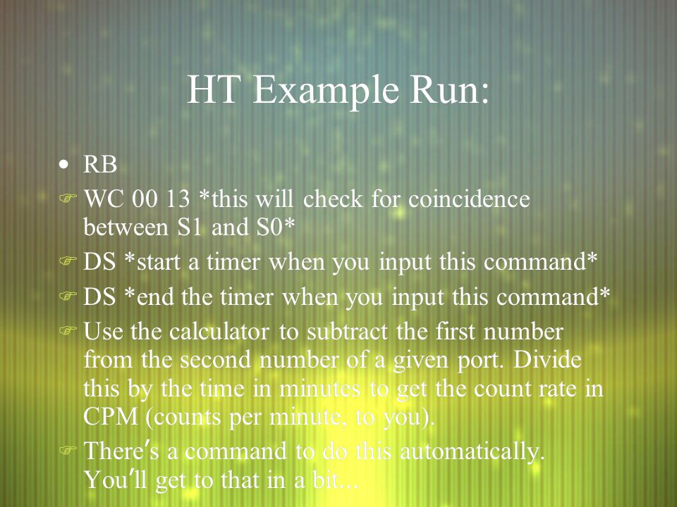 HT Example Run: RB F WC 00 13 *this will check for coincidence between S1 and S0* F DS *start a timer when you input this command* F DS *end the timer when you input this command* F Use the calculator to subtract the first number from the second number of a given port.