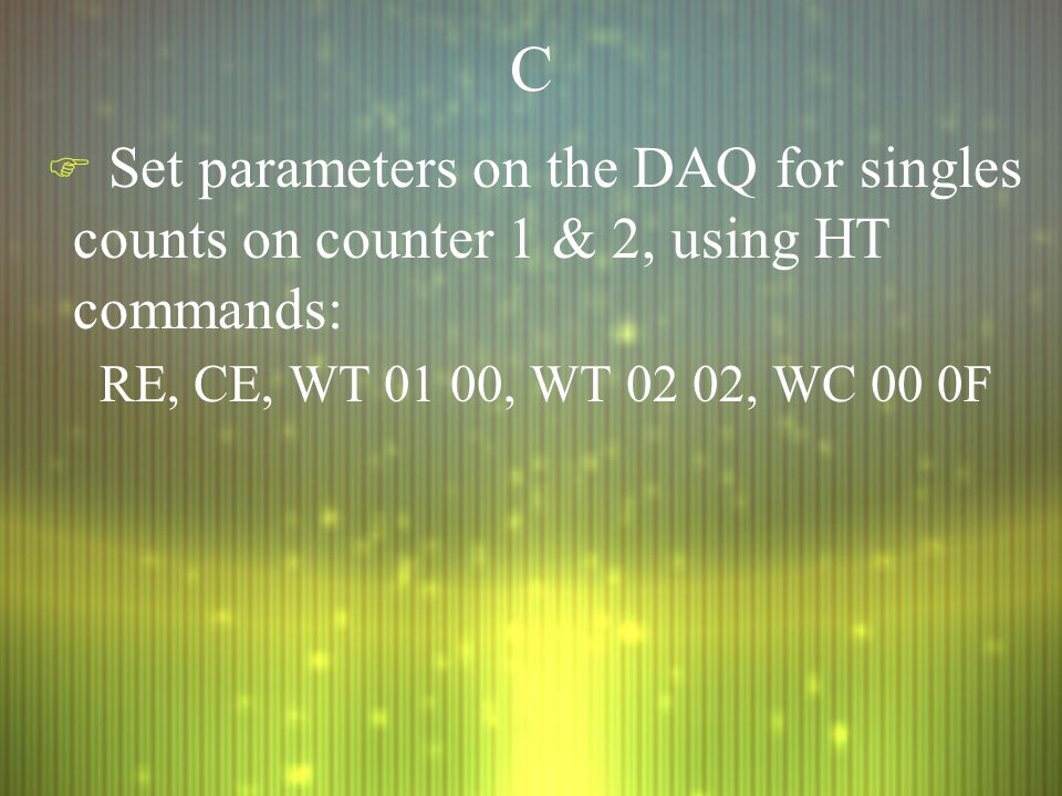 CC F Set parameters on the DAQ for singles counts on counter 1 & 2, using HT commands: RE, CE, WT 01 00, WT 02 02, WC 00 0F F Set parameters on the DAQ for singles counts on counter 1 & 2, using HT commands: RE, CE, WT 01 00, WT 02 02, WC 00 0F