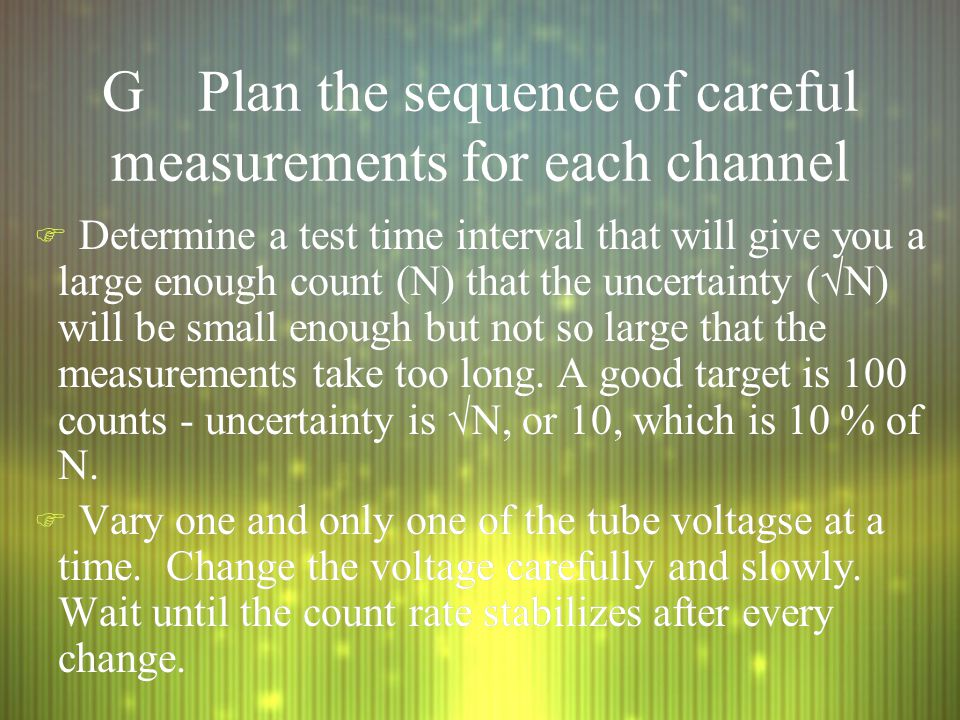 GPlan the sequence of careful measurements for each channel F Determine a test time interval that will give you a large enough count (N) that the uncertainty (  N) will be small enough but not so large that the measurements take too long.