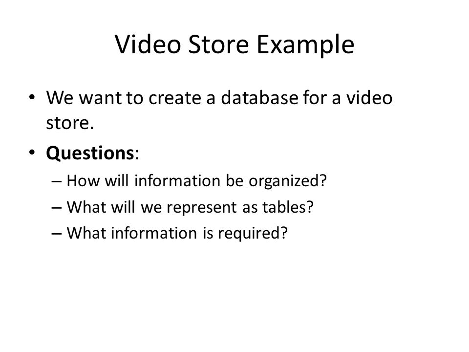 Video Store Example We want to create a database for a video store. Questions: – How will information be organized? – What will we represent as tables