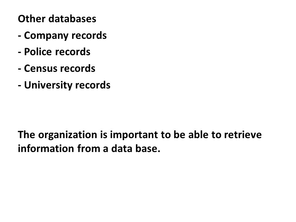 Other databases - Company records - Police records - Census records - University records The organization is important to be able to retrieve information from a data base.