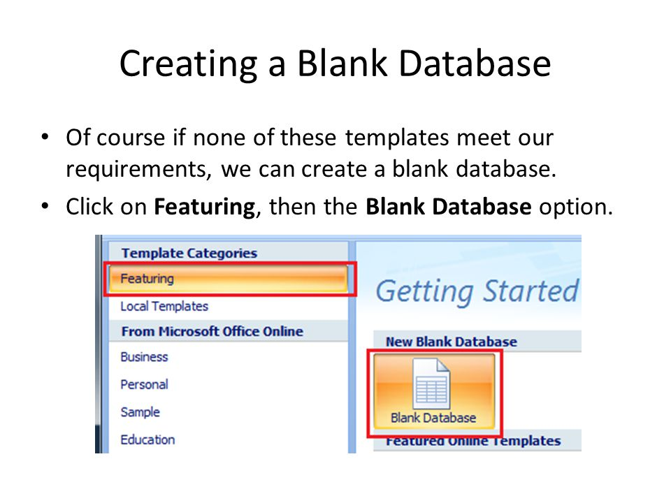 Creating a Blank Database Of course if none of these templates meet our requirements, we can create a blank database. Click on Featuring, then the Bla