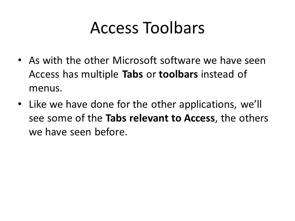 Access Toolbars As with the other Microsoft software we have seen Access has multiple Tabs or toolbars instead of menus.