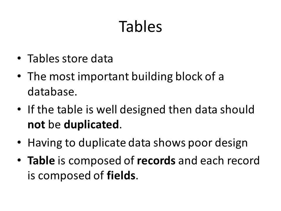 Tables Tables store data The most important building block of a database. If the table is well designed then data should not be duplicated. Having to