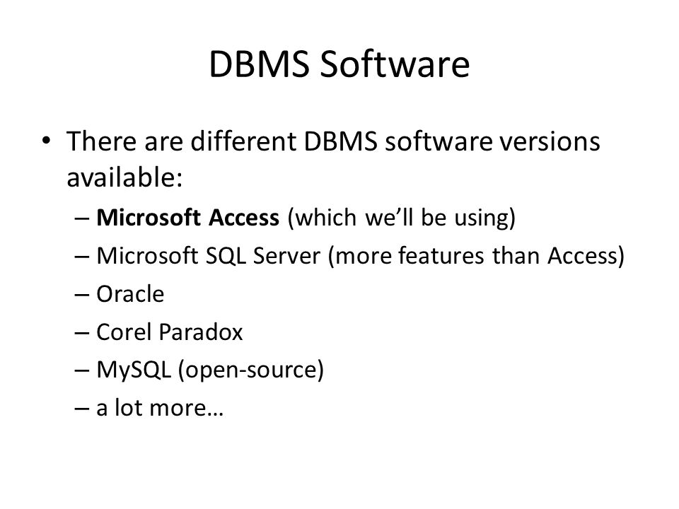 DBMS Software There are different DBMS software versions available: – Microsoft Access (which we'll be using) – Microsoft SQL Server (more features than Access) – Oracle – Corel Paradox – MySQL (open-source) – a lot more…