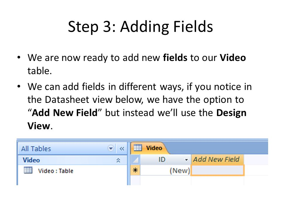 Step 3: Adding Fields We are now ready to add new fields to our Video table. We can add fields in different ways, if you notice in the Datasheet view