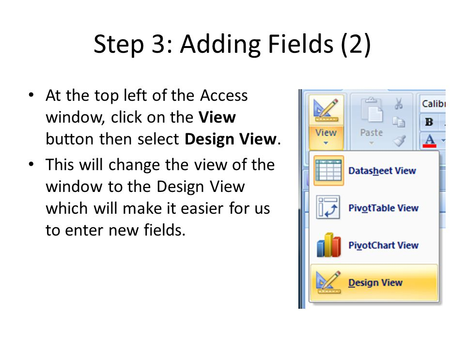 Step 3: Adding Fields (2) At the top left of the Access window, click on the View button then select Design View. This will change the view of the win