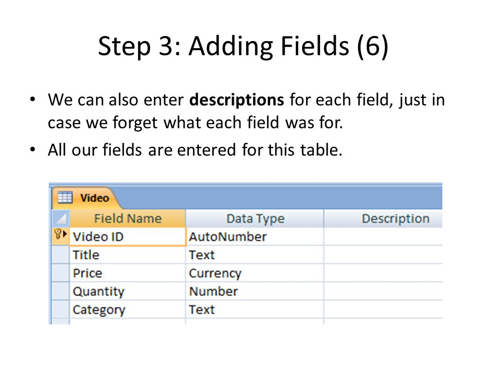 Step 3: Adding Fields (6) We can also enter descriptions for each field, just in case we forget what each field was for.