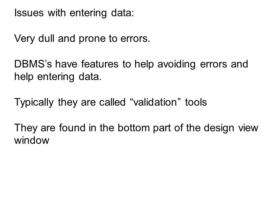Issues with entering data: Very dull and prone to errors. DBMS's have features to help avoiding errors and help entering data. Typically they are call