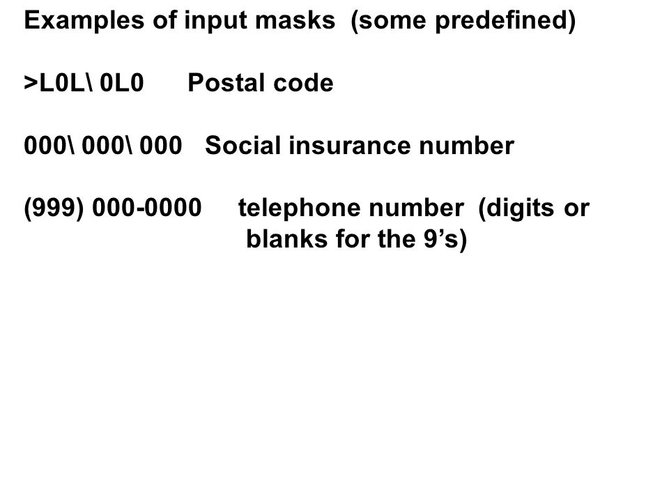 Examples of input masks (some predefined) >L0L\ 0L0 Postal code 000\ 000\ 000 Social insurance number (999) 000-0000 telephone number (digits or blanks for the 9's)
