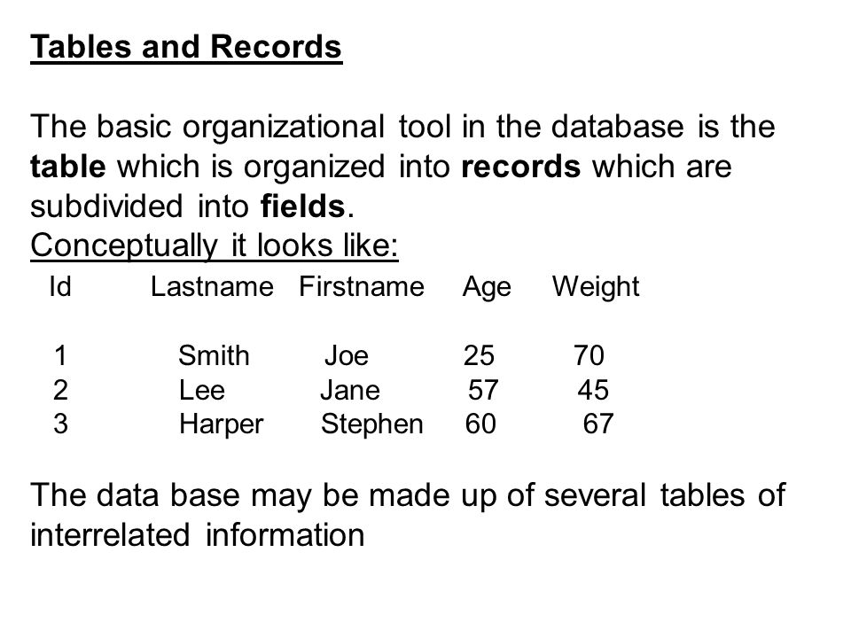 Tables and Records The basic organizational tool in the database is the table which is organized into records which are subdivided into fields. Concep