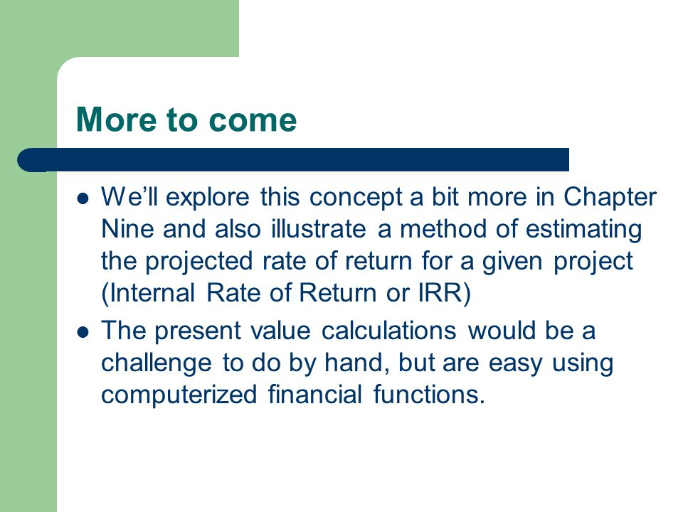 More to come We'll explore this concept a bit more in Chapter Nine and also illustrate a method of estimating the projected rate of return for a given project (Internal Rate of Return or IRR) The present value calculations would be a challenge to do by hand, but are easy using computerized financial functions.