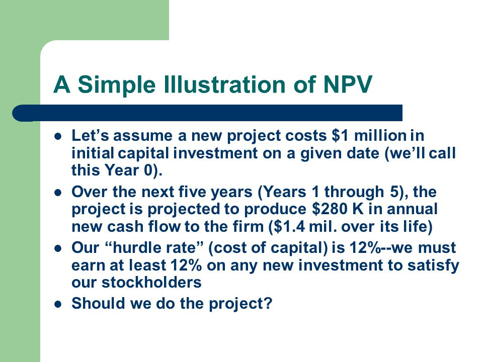 A Simple Illustration of NPV Let's assume a new project costs $1 million in initial capital investment on a given date (we'll call this Year 0).