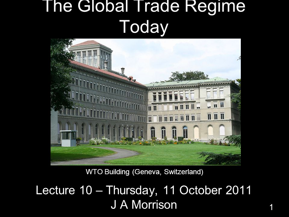 The Global Trade Regime Today Lecture 10 – Thursday, 11 October 2011 J A Morrison 1 WTO Building (Geneva, Switzerland)