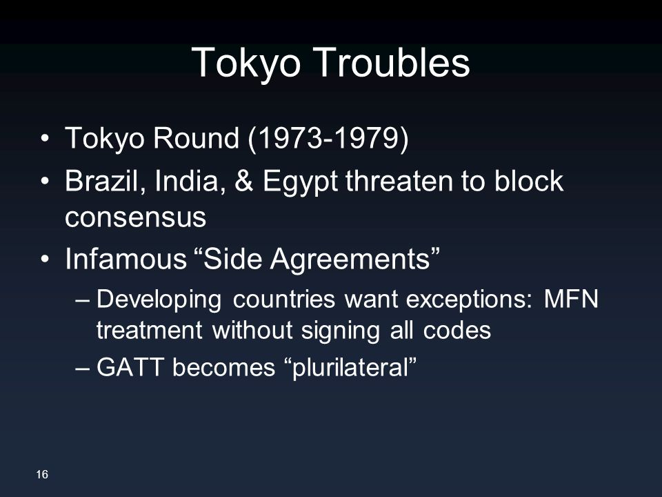 16 Tokyo Troubles Tokyo Round ( ) Brazil, India, & Egypt threaten to block consensus Infamous Side Agreements –Developing countries want exceptions: MFN treatment without signing all codes –GATT becomes plurilateral