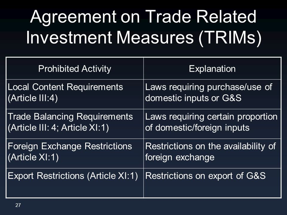 27 Agreement on Trade Related Investment Measures (TRIMs) Prohibited ActivityExplanation Local Content Requirements (Article III:4) Laws requiring purchase/use of domestic inputs or G&S Trade Balancing Requirements (Article III: 4; Article XI:1) Laws requiring certain proportion of domestic/foreign inputs Foreign Exchange Restrictions (Article XI:1) Restrictions on the availability of foreign exchange Export Restrictions (Article XI:1)Restrictions on export of G&S