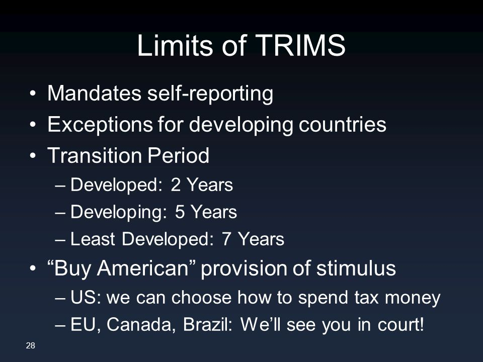 28 Limits of TRIMS Mandates self-reporting Exceptions for developing countries Transition Period –Developed: 2 Years –Developing: 5 Years –Least Developed: 7 Years Buy American provision of stimulus –US: we can choose how to spend tax money –EU, Canada, Brazil: We'll see you in court!