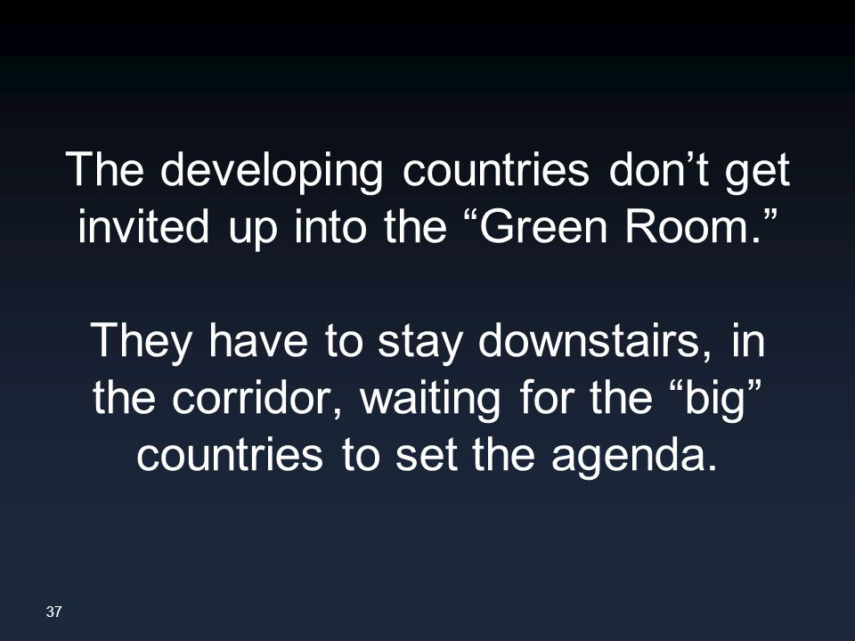 37 The developing countries don't get invited up into the Green Room. They have to stay downstairs, in the corridor, waiting for the big countries to set the agenda.