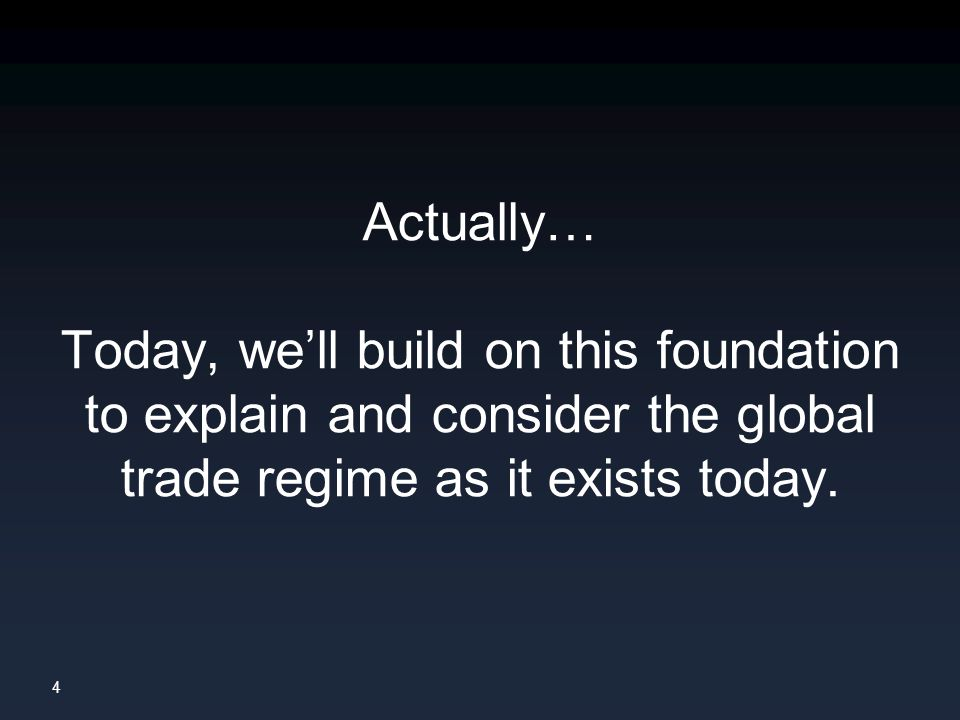 4 Actually… Today, we'll build on this foundation to explain and consider the global trade regime as it exists today.