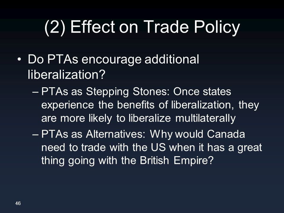 46 (2) Effect on Trade Policy Do PTAs encourage additional liberalization.