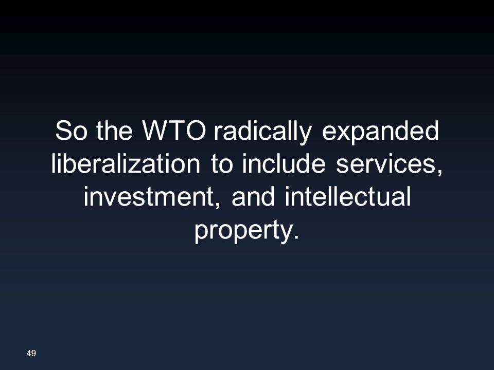 49 So the WTO radically expanded liberalization to include services, investment, and intellectual property.