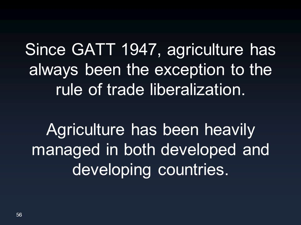 56 Since GATT 1947, agriculture has always been the exception to the rule of trade liberalization.