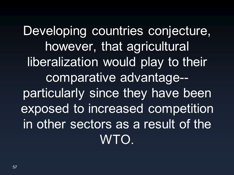57 Developing countries conjecture, however, that agricultural liberalization would play to their comparative advantage-- particularly since they have been exposed to increased competition in other sectors as a result of the WTO.