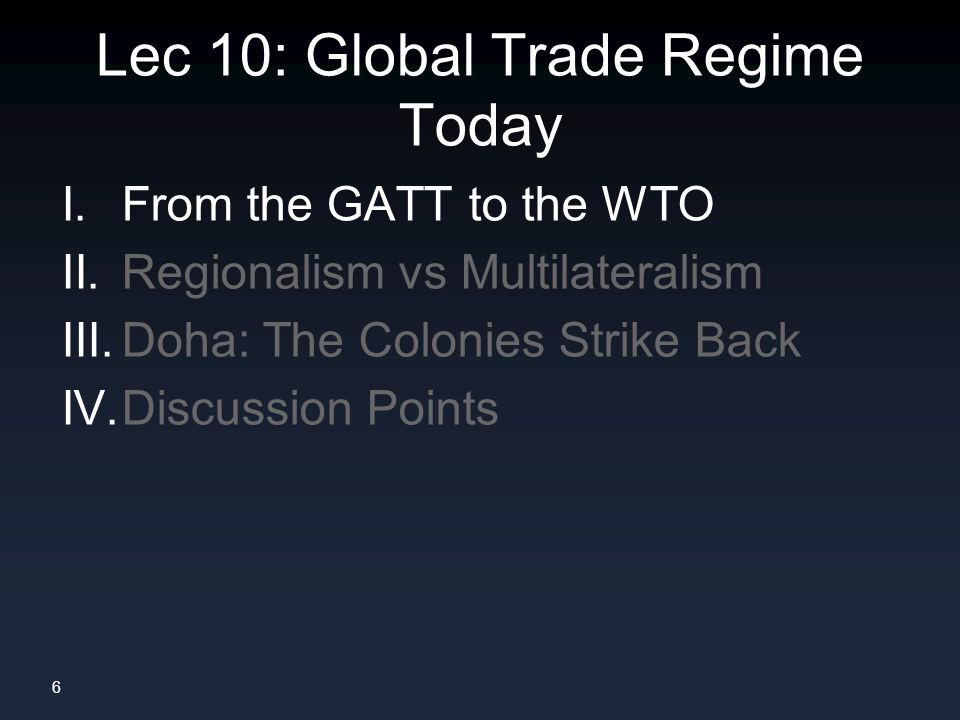 6 Lec 10: Global Trade Regime Today I. From the GATT to the WTO II.